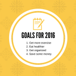 Goals for 2016 1. Get more exercise2. Eat healthier3. Get organized4. Save some money