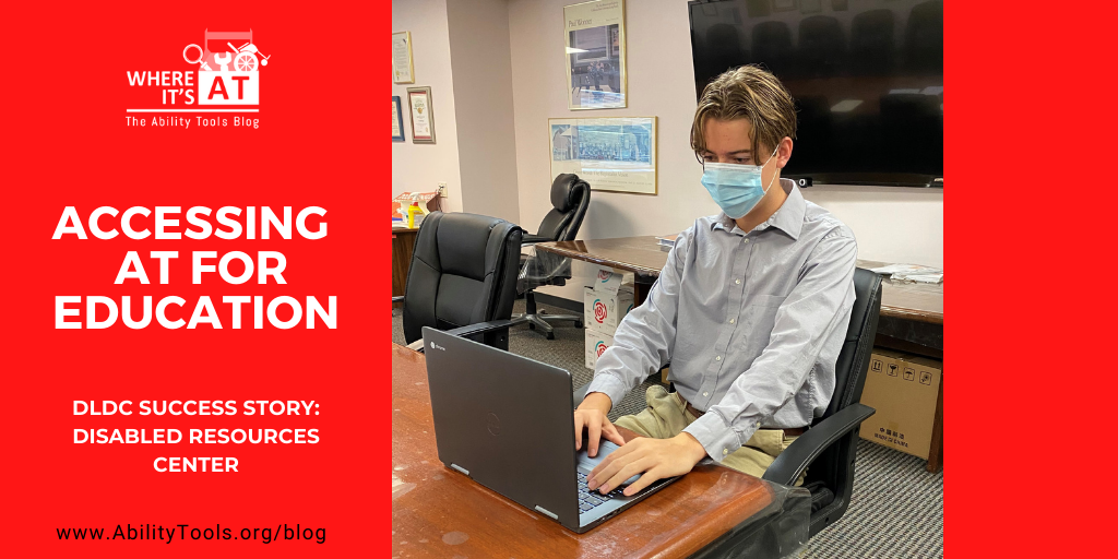 "Photo of a young man wearing a mask sitting at a table using a laptop. Where It's AT The Ability Tools Blog Logo. White text on red background reads ""Accessing AT for education DLDC Success Story: Disabled Resources Center"""