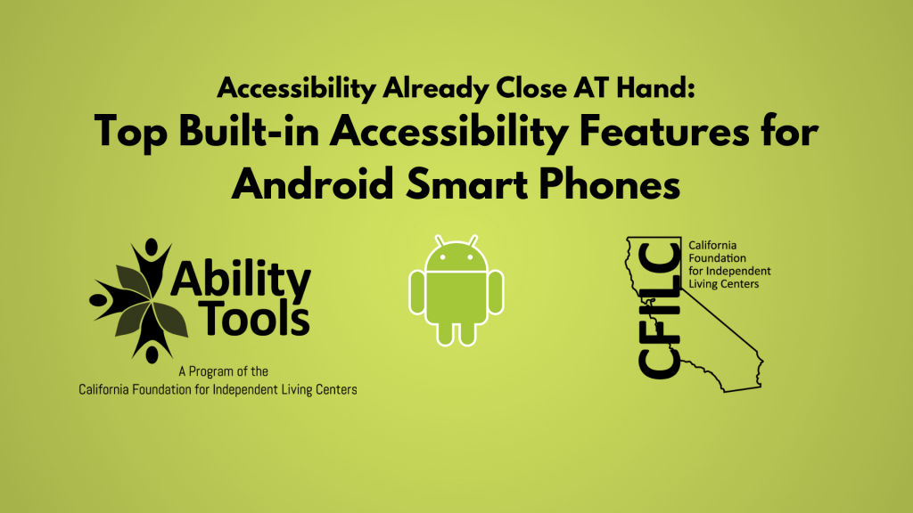 """A green background displays black text that reads  """"Accessibility Already Close AT Hand: Top 10 Built-in Accessibility Features for Android Smart Phones""""' Along the bottom are the Ability Tools, Android and California Foundation for Independent Living Centers Logos."""""""