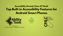 """A green background displays black text that reads """"Accessibility Already Close AT Hand: Top Built-in Accessibility Features for Android Smart Phones""""' Along the bottom are the Ability Tools, Android and California Foundation for Independent Living Centers Logos."""""""